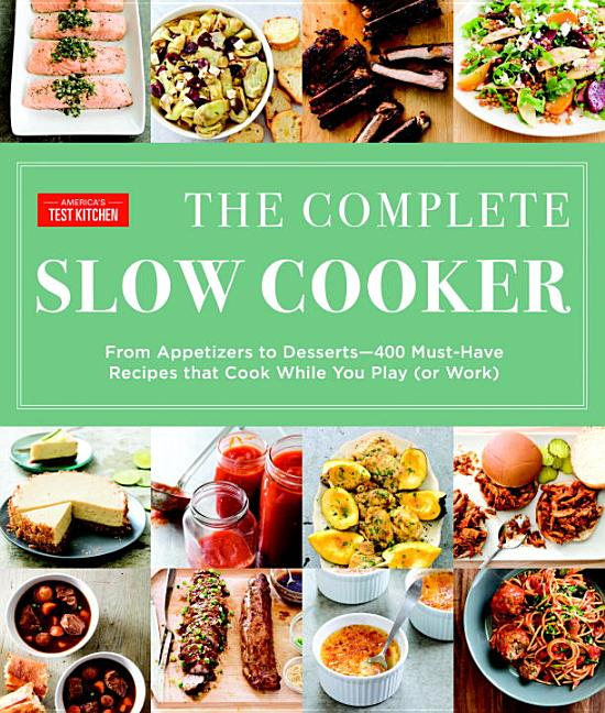 The Complete Slow Cooker: From Appetizers to Desserts - 400 Must-Have Recipes That Cook While You Play (or Work). America's Test Kitchen.