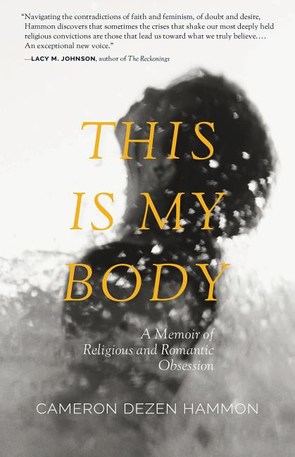 This Is My Body: A Memoir of Religious and Romantic Obsession. Cameron Dezen Hammon