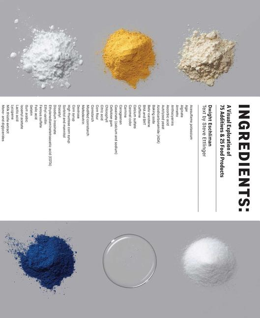 Ingredients: A Visual Exploration of 75 Additives & 25 Food Products. Dwight Eschliman, Steve...