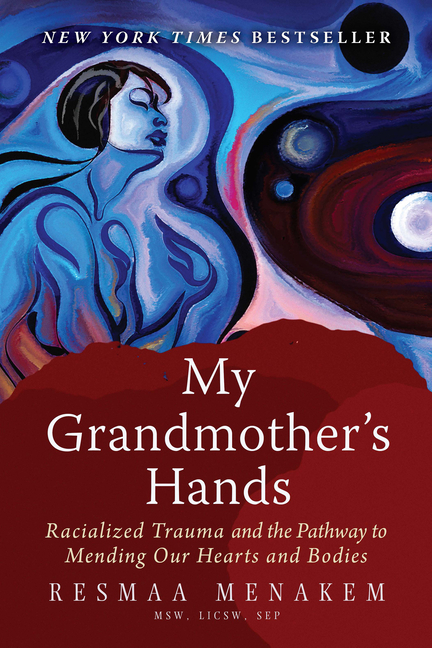My Grandmother's Hands: Racialized Trauma and the Pathway to Mending Our Hearts and Bodies....