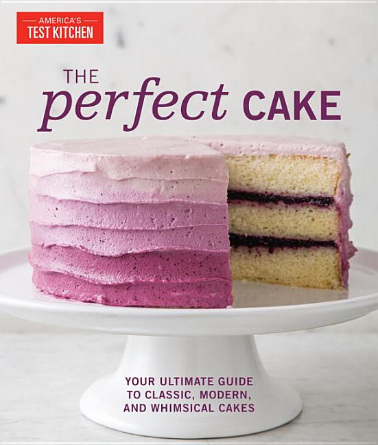 The Perfect Cake: Your Ultimate Guide to Classic, Modern, and Whimsical Cakes. America's Test Kitchen.