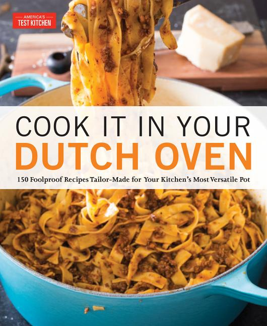 Cook It in Your Dutch Oven: 150 Foolproof Recipes Tailor-Made for Your Kitchen's Most Versatile Pot. America's Test Kitchen.