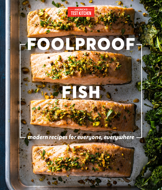 Foolproof Fish: Modern Recipes for Everyone, Everywhere. America's Test Kitchen