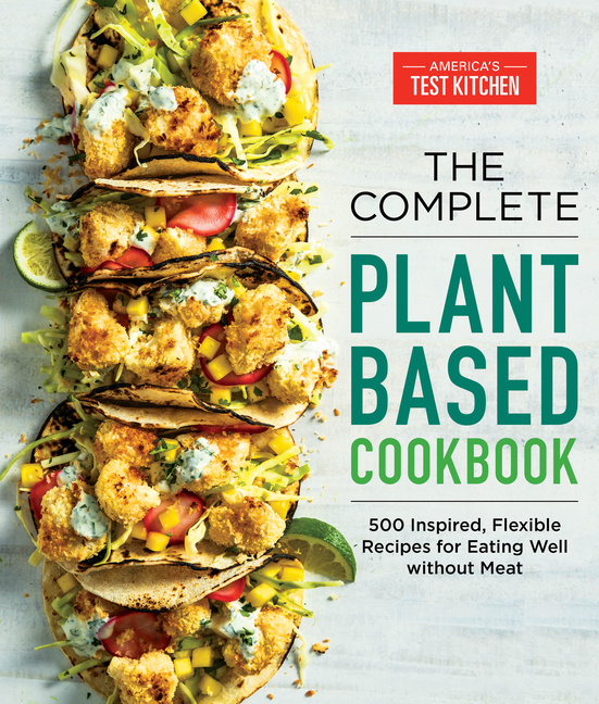 The Complete Plant-Based Cookbook: 500 Inspired, Flexible Recipes for Eating Well Without Meat....