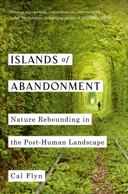 Islands of Abandonment: Nature Rebounding in the Post-Human Landscape. Cal Flyn.