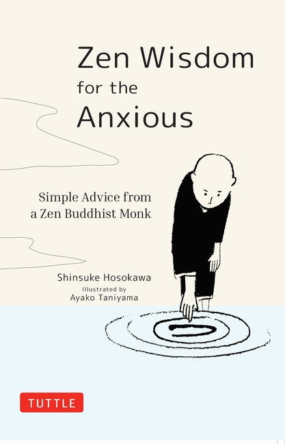Zen Wisdom for the Anxious: Simple Advice from a Zen Buddhist Monk. Shinsuke Hosokawa, Ayako...