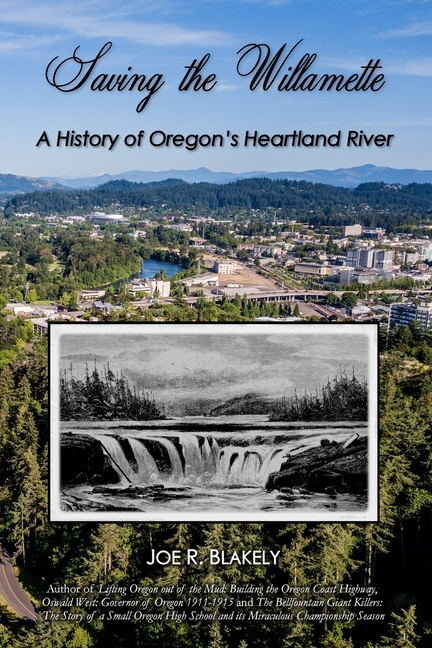 Saving the Willamette: A History of Oregon's Heartland River. Joe R. Blakely