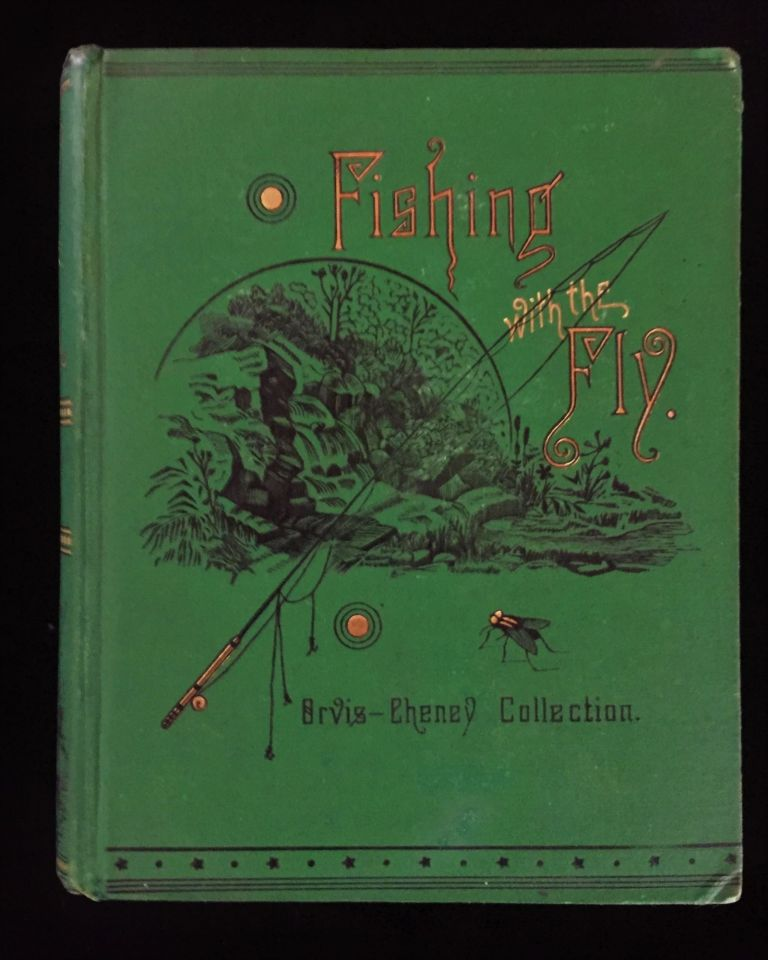 Fishing with the Fly: Sketches by Lovers of the Art, With Illustrations of Standard Flies. Charles F. Orvis, Al. Nelson Cheney.