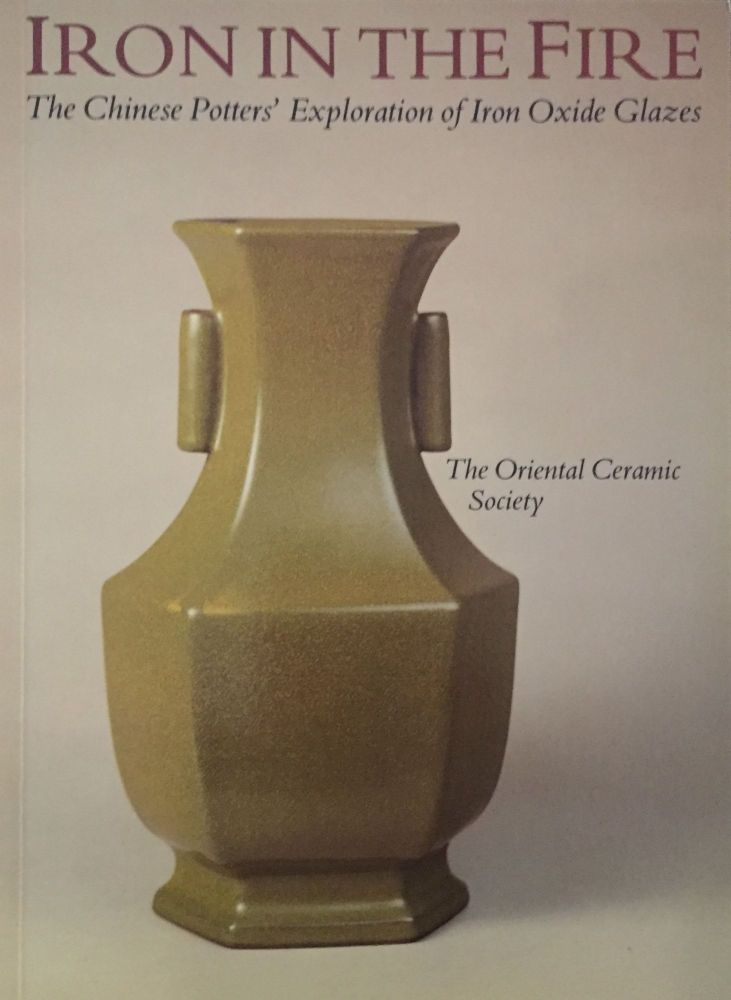 Iron in the Fire: The Chinese Potters' Exploration of Iron Oxide Glazes. John Ayers, Margaret Medley, Nigel Wood.