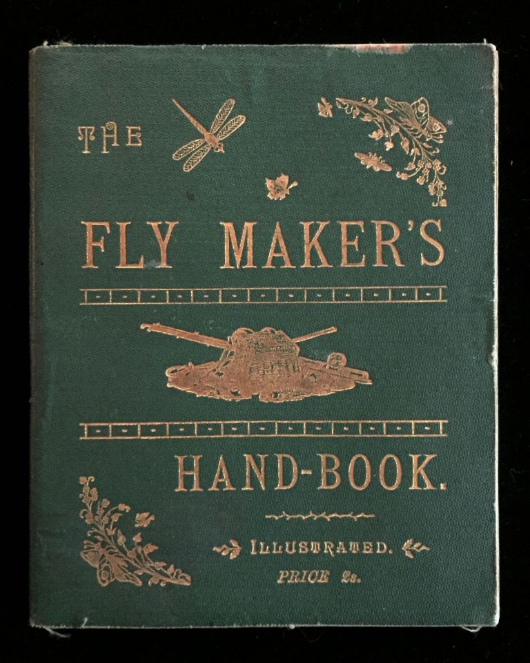 The Fly Maker's Hand-Book Illustrated with Coloured Plates, Representing Upwards of Fifty of the Most Useful Artificial Flies for Trout and Grayling Fishing. An Angler.