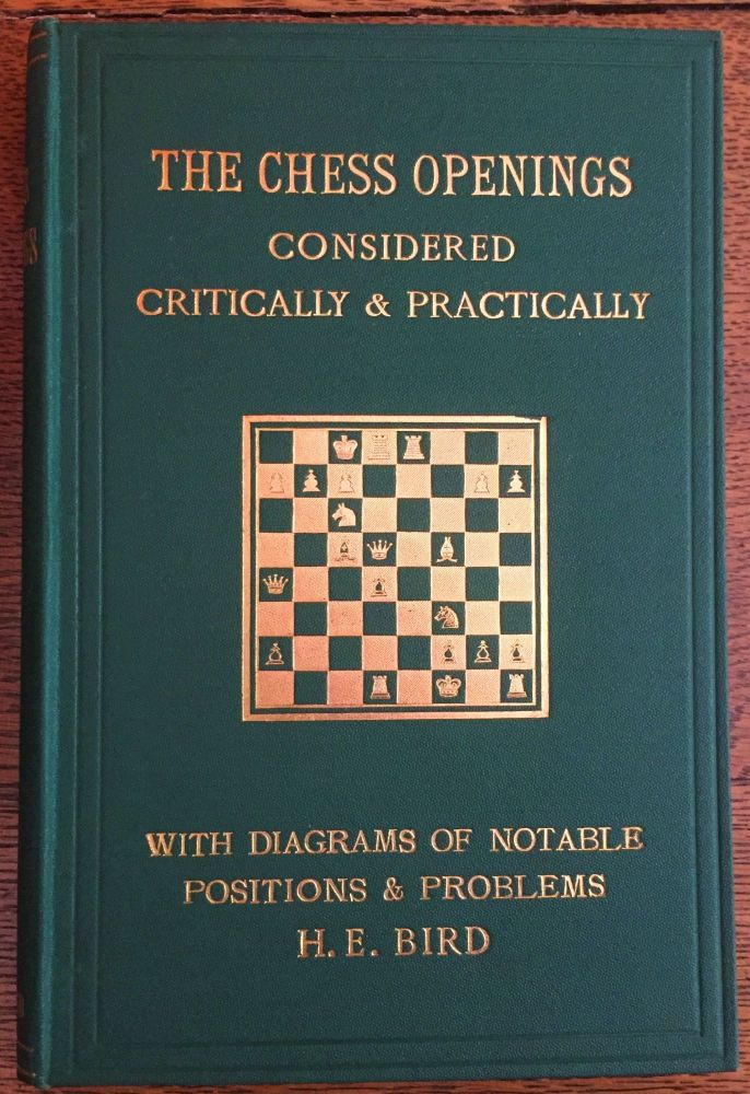 The Chess Openings Considered Critically & Practically. H. E. Bird.