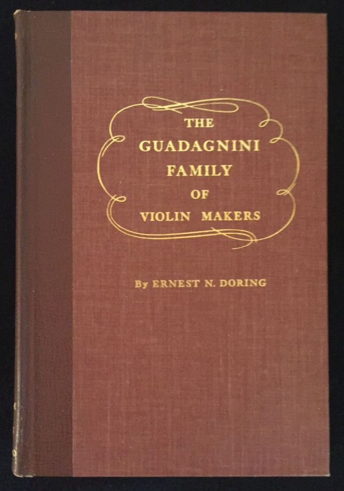 The Guadagnini Family of Violin Makers: A Treatise Presenting Conclusions Concerning the Origin and Lives of This Famous Family Derived from Lifelong Study of Their Works and Diligent Research Among Relevant Data from Early to Recent Times, Having As Its Principal Subject Giovanni Battista Guadagnini, Renowned Maker of Violins. Ernest N. Doring.
