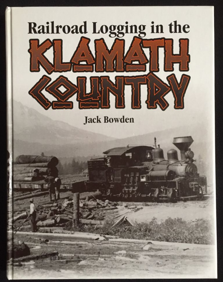 Railroad Logging in the Klamath Country. Jack Bowden.