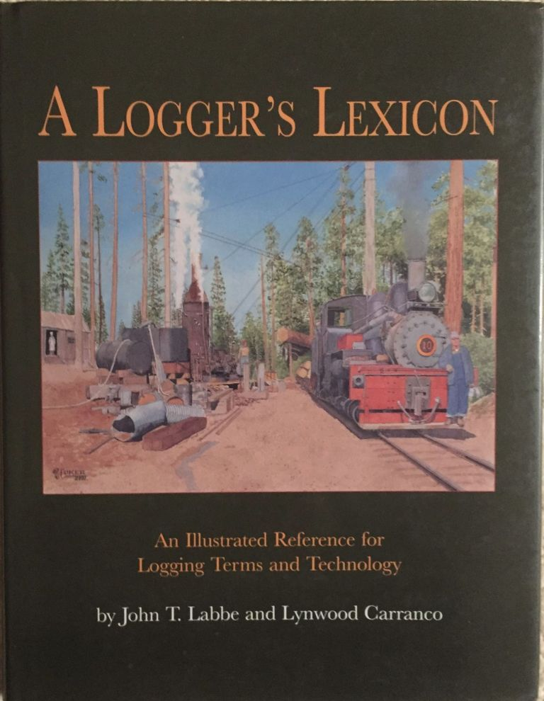 A Logger's Lexicon: An Illustrated Reference for Logging Terms and Technology. John T. Labbe, Lynwood Carranco.