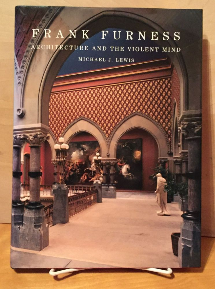 Frank Furness: Architecture and the Violent Mind. Michael J. Lewis.
