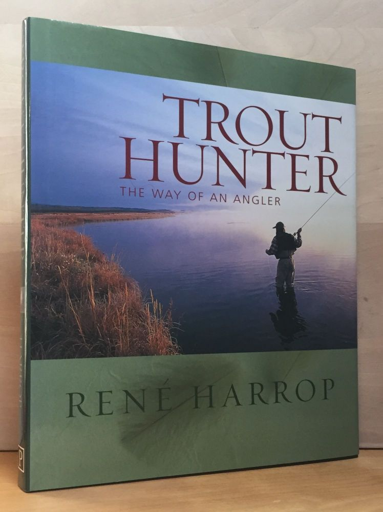 Trout Hunter: The Way of An Angler. Rene Harrop.