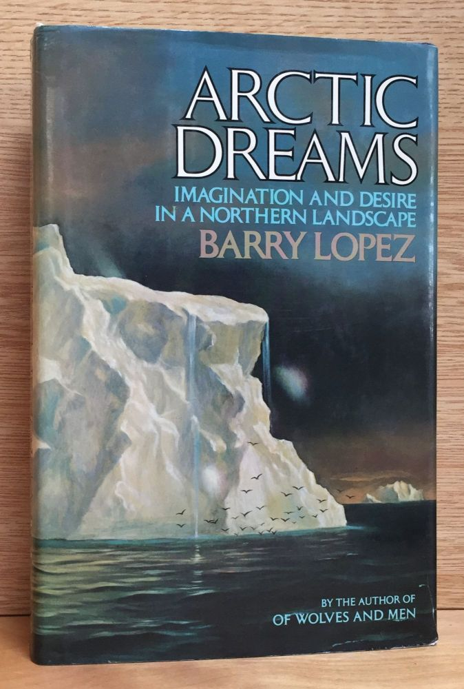 Arctic Dreams: Imagination and Desire in a Northern Landscape. Barry Lopez.