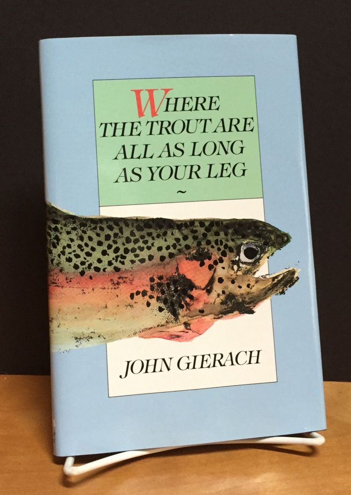Where The Trout Are All As Long As Your Leg. John Gierach.