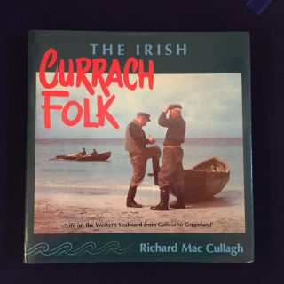 The Irish Currach Folk: Life on the Western Seaboard from Galicia to Greenland. Richard Mac Cullagh