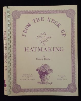 From the Neck Up: An Illustrated Guide to Hatmaking. Denise Dreher