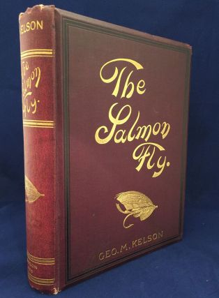 The Salmon Fly: How to Dress It and How to Use It. Geo. M. Kelson