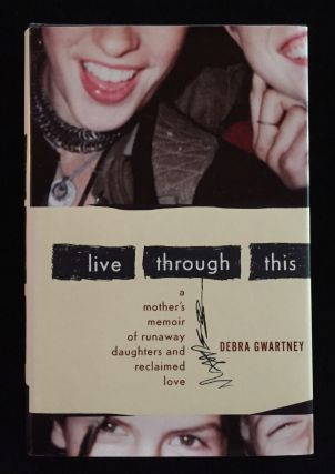Live Through This: A Mother's Memoir of Runaway Daughters and Reclaimed Love. Debra Gwartney