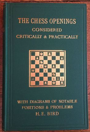 The Chess Openings Considered Critically & Practically. H. E. Bird
