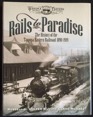 Rails to Paradise: The History of the Tacoma Eastern Railroad 1890-1919. Russell H. Holter, Jesse...