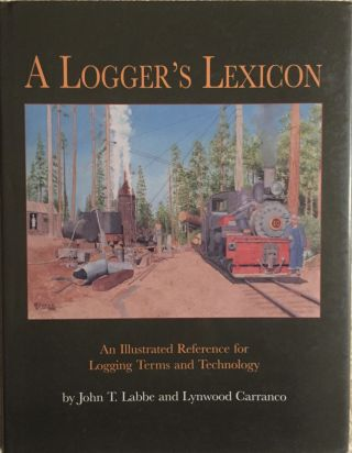A Logger's Lexicon: An Illustrated Reference for Logging Terms and Technology. John T. Labbe,...