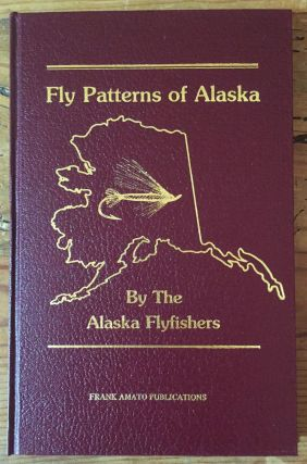 Fly Patterns of Alaska. Alaska Flyfishers, Don Fleming, Chris Goll, Kathy Goll, John Morrison,...