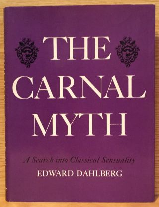 The Carnal Myth: A Search into Classical Sensuality. Edward Dahlberg