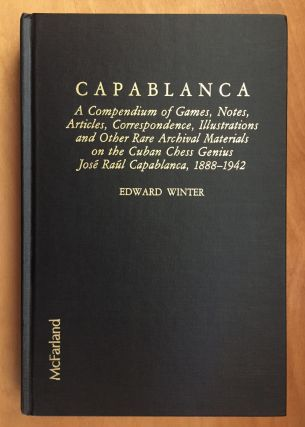 Capablanca: A Compendium of Games, Notes, Articles, Correspondence, Illustrations and Other Rare...