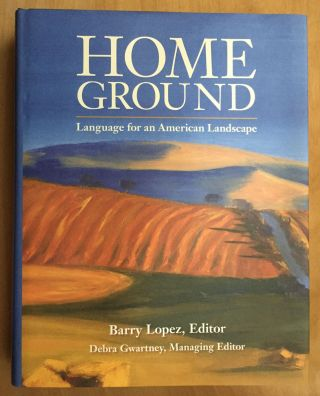 Home Ground: Language for an American Landscape. Barry Lopez, Debra Gwartney, Managing
