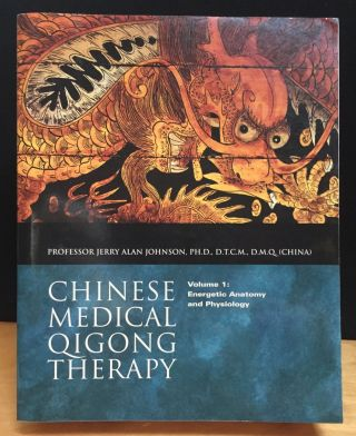 Chinese Medical Qigong Therapy, Volume 1: Energetic Anatomy and Physiology. Dr. Jerry Alan Johnson